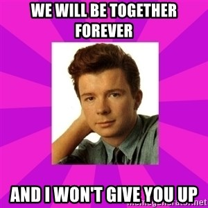 RIck Astley - We will be TogeTher forever And i won't givE you up