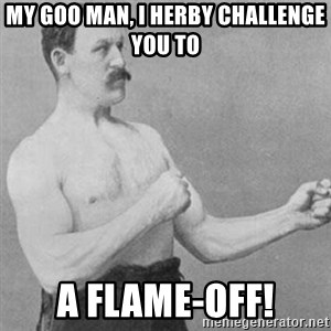 overly manly man - My goo man, I herby challenge you to A flame-off!