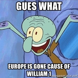 Guess What Squidward - Gues WHat Europe is Gone cause of William 1