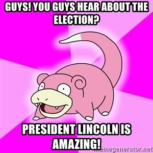 Slowpoke - Guys! You guys hear about the election? President Lincoln is amazing!