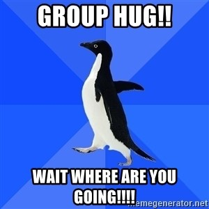 Socially Awkward Penguin - group hug!! wait WHERE are you going!!!!