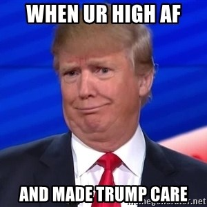 trumpdon'tcare2 - when ur high af  and made trump care