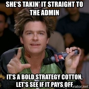 Bold Strategy Cotton - she's takin' it straight to the admin it's a bold strategy cotton, let's see if it pays off
