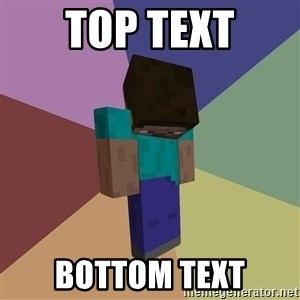 Depressed Minecraft Guy - TOP TEXT BOTTOM TEXT