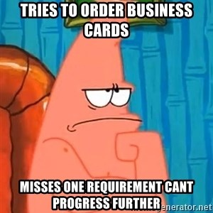Patrick Wtf? - Tries to order business cards Misses one requirement cant progress further