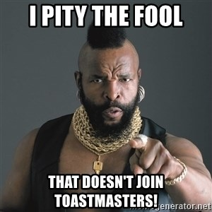 Mr T Fool - I pity the fool that doesn't join toastmasters!