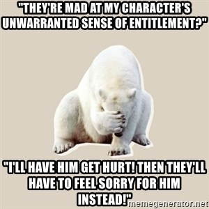 """Bad RPer Polar Bear - """"They're mad at my character's unwarranted sense of entitlement?"""" """"I'll have him get hurt! Then they'll have to feel sorry for him instead!"""""""