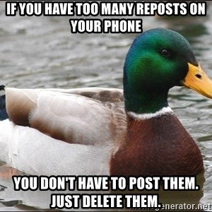 Actual Advice Mallard 1 - if you have too many reposts on your phone you don't have to post them. just delete them.
