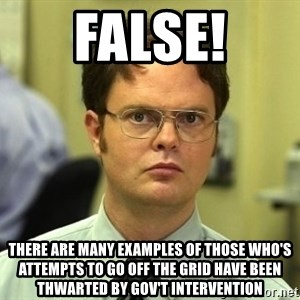 Dwight Schrute - False! There are many examples of those WHO'S attempts to go off the grid have been THWARTED by gov't intervention