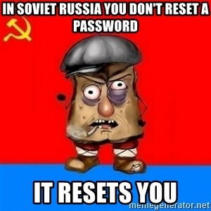 Malorashka-Soviet - in soviet russia you don't reset a password it resets you
