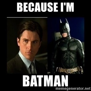 Batman's voice  - Because i'm batman