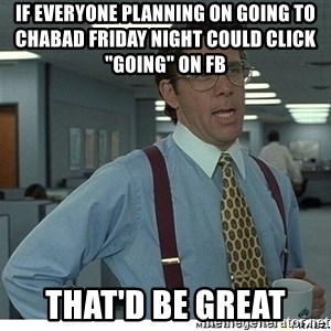 """That would be great - If everyone planning on Going to Chabad Friday night could click """"going"""" on FB       That'd be great"""
