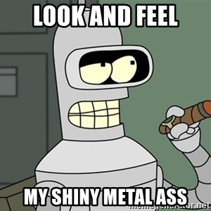Typical Bender - look and feel my shiny metal ass