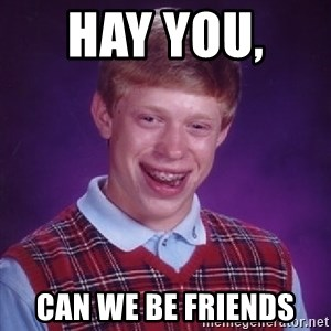 Bad Luck Brian - hay you,   can we be friends
