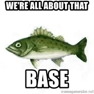 invadent sea bass - We're all about that  base
