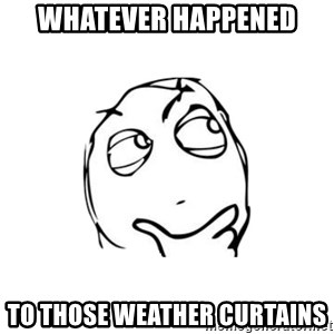 thinking guy - whatever happened to those weather curtains
