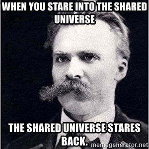 Nietzsche - when you stare into the shared universe the shared universe stares back.