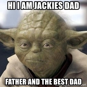 Master Yoda - hi i am jackies dad father and the best dad