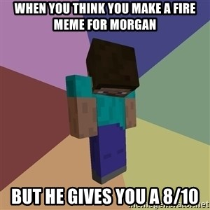 Depressed Minecraft Guy - When you think you make a fire meme for Morgan But he gives you a 8/10
