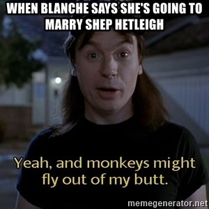 Wayne's world - When blanche says she's going to marry Shep Hetleigh