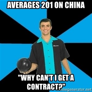 "Annoying Bowler Guy  - Averages 201 on China ""Why can't I get a contract?"""