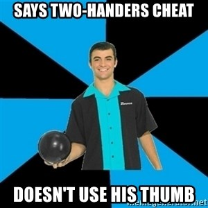 Annoying Bowler Guy  - Says two-handers cheat Doesn't use his thumb