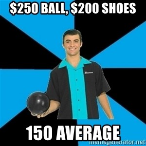 Annoying Bowler Guy  - $250 ball, $200 shoes 150 average
