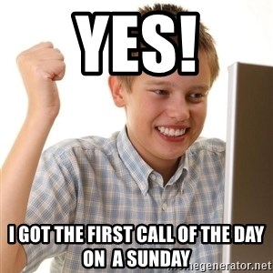 Noob kid - Yes! i got the first call of the day on  a sunday