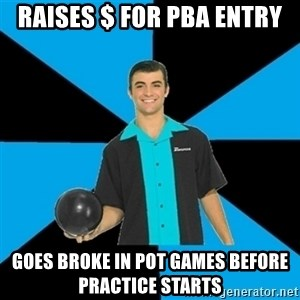 Annoying Bowler Guy  - Raises $ for pba entry Goes broke in pot games before practice starts