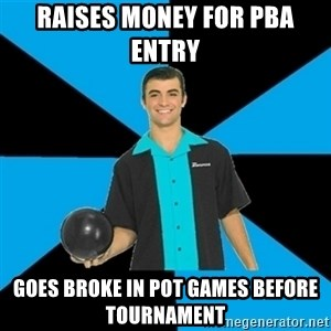 Annoying Bowler Guy  - Raises money for pba entry  Goes broke in pot games before tournament