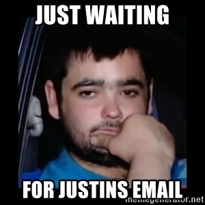 just waiting for a mate - Just waiting for justins email