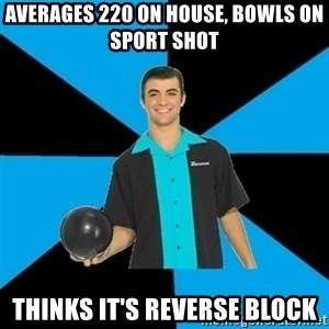Annoying Bowler Guy  - averages 220 on house, bowls on sport shot thinks it's reverse block