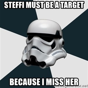 stormtrooper - Steffi must be a target Because I miss her