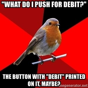 "Retail Robin - ""what do i push for debit?"" the button with ""Debit"" printed on it, maybe?"