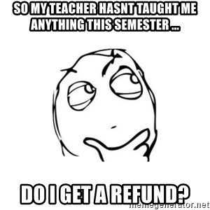 thinking guy - So my teacher hasnt taught me anything this semester ... Do i get a refund?
