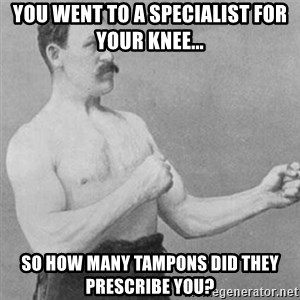 overly manly man - you went to a specialist for your knee... so how many tampons did they prescribe you?