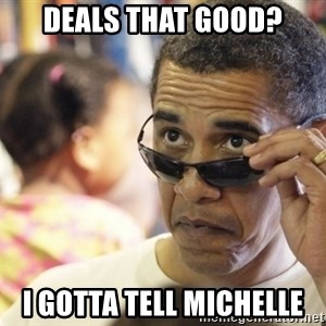 Obamawtf - Deals that good? I gotta tell Michelle