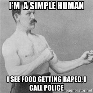 overly manly man - I'm  a simple human I see food getting raped, I call police