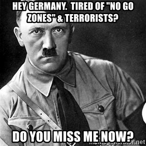 "Hitler Advice - hey germany.  tired of ""no go zones"" & terrorists? do you miss me now?"