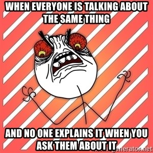 iHate - when everyone is talking about the same thing and no one explains it when you ask them about it