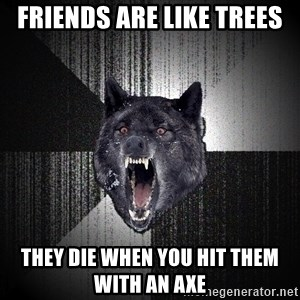 Insanity Wolf - friends are like trees they die when you hit them with an axe