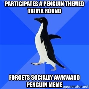 Socially Awkward Penguin - PARTICIPATES A PENGUIN THEMED TRIVIA ROUND Forgets Socially Awkward Penguin Meme