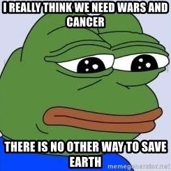 Sad Frog Color - I really think we need wars and cancer There is no other way to save earth