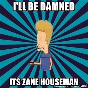 Beavis watches and wonders - i'll be damned its zane houseman
