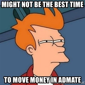 Not sure if troll - might not be the best time to move money in admate
