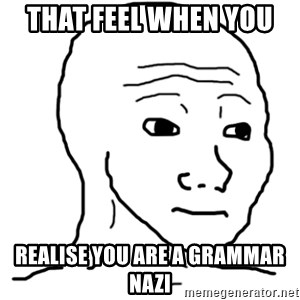 That Feel Guy - That feel when you  Realise you are a Grammar nazi