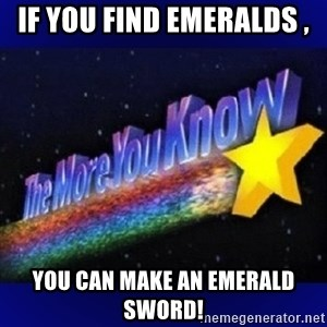 The more you know - if you find emeralds , you can make an emerald sword!