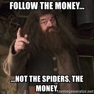 Hagrid - Follow the money... ...not the spiders, the money.