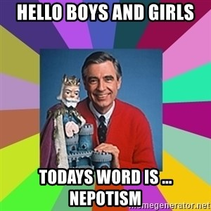 mr rogers  - HELLO BOYS AND GIRLS TODAYS WORD IS ... NEPOTISM
