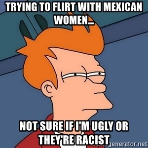 Futurama Fry - Trying to flirt with mexican women... Not sure if i'm ugly or they're racist